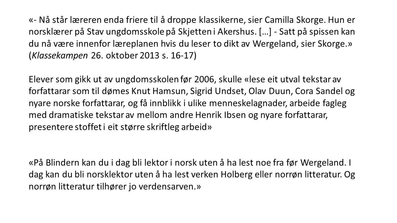 «- Nå står læreren enda friere til å droppe klassikerne, sier Camilla Skorge. Hun er norsklærer på Stav ungdomsskole på Skjetten i Akershus. […] - Satt på spissen kan du nå være innenfor læreplanen hvis du leser to dikt av Wergeland, sier Skorge.» (Klassekampen 26. oktober 2013 s. 16-17)